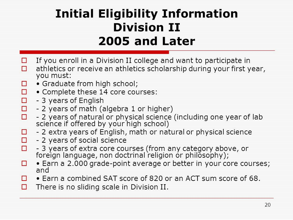 20 Initial Eligibility Information Division II 2005 and Later  If you enroll in a Division II college and want to participate in  athletics or receive an athletics scholarship during your first year, you must:  Graduate from high school;  Complete these 14 core courses:  - 3 years of English  - 2 years of math (algebra 1 or higher)  - 2 years of natural or physical science (including one year of lab science if offered by your high school)  - 2 extra years of English, math or natural or physical science  - 2 years of social science  - 3 years of extra core courses (from any category above, or foreign language, non doctrinal religion or philosophy);  Earn a 2.000 grade-point average or better in your core courses; and  Earn a combined SAT score of 820 or an ACT sum score of 68.