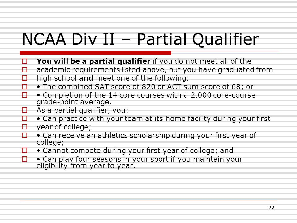22 NCAA Div II – Partial Qualifier  You will be a partial qualifier if you do not meet all of the  academic requirements listed above, but you have graduated from  high school and meet one of the following:  The combined SAT score of 820 or ACT sum score of 68; or  Completion of the 14 core courses with a 2.000 core-course grade-point average.