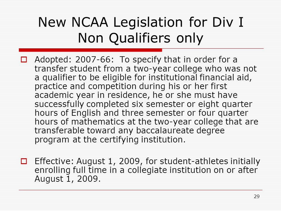 29 New NCAA Legislation for Div I Non Qualifiers only  Adopted: 2007-66: To specify that in order for a transfer student from a two-year college who was not a qualifier to be eligible for institutional financial aid, practice and competition during his or her first academic year in residence, he or she must have successfully completed six semester or eight quarter hours of English and three semester or four quarter hours of mathematics at the two-year college that are transferable toward any baccalaureate degree program at the certifying institution.