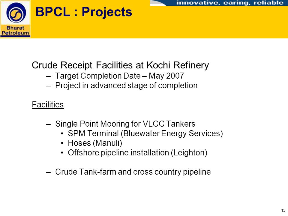 15 BPCL : Projects Crude Receipt Facilities at Kochi Refinery –Target Completion Date – May 2007 –Project in advanced stage of completion Facilities –