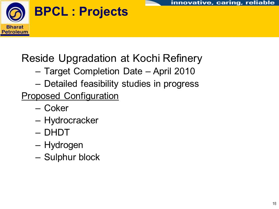 18 BPCL : Projects Reside Upgradation at Kochi Refinery –Target Completion Date – April 2010 –Detailed feasibility studies in progress Proposed Config