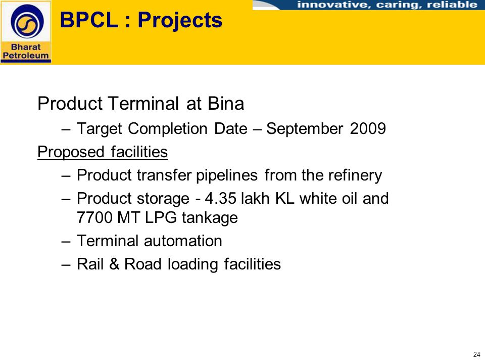 24 BPCL : Projects Product Terminal at Bina –Target Completion Date – September 2009 Proposed facilities –Product transfer pipelines from the refinery