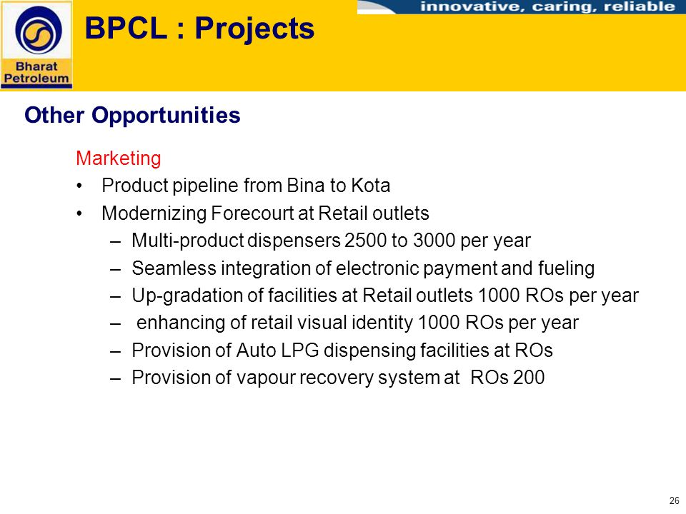 26 BPCL : Projects Marketing Product pipeline from Bina to Kota Modernizing Forecourt at Retail outlets –Multi-product dispensers 2500 to 3000 per yea