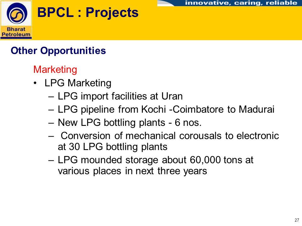 27 BPCL : Projects Marketing LPG Marketing –LPG import facilities at Uran –LPG pipeline from Kochi -Coimbatore to Madurai –New LPG bottling plants - 6