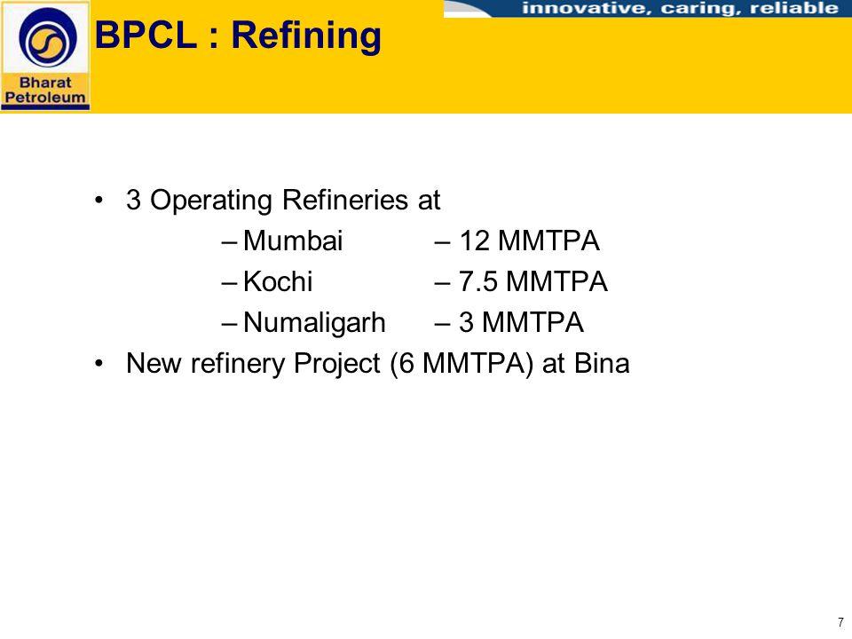 7 BPCL : Refining 3 Operating Refineries at –Mumbai – 12 MMTPA –Kochi – 7.5 MMTPA –Numaligarh– 3 MMTPA New refinery Project (6 MMTPA) at Bina