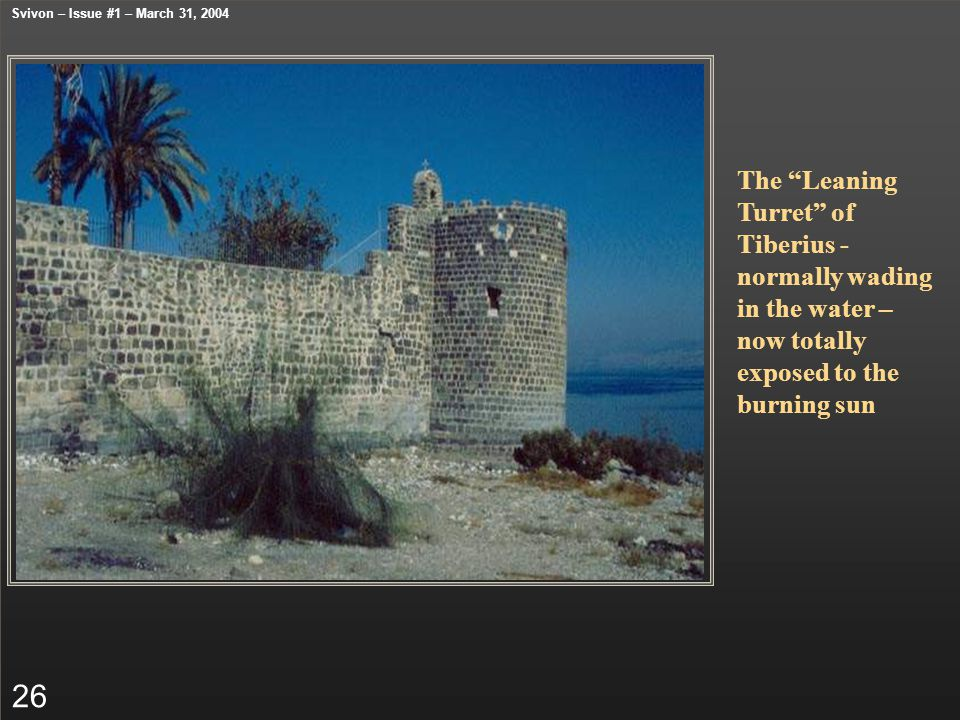 """The """"Leaning Turret"""" of Tiberius - normally wading in the water – now totally exposed to the burning sun 26 Svivon – Issue #1 – March 31, 2004"""