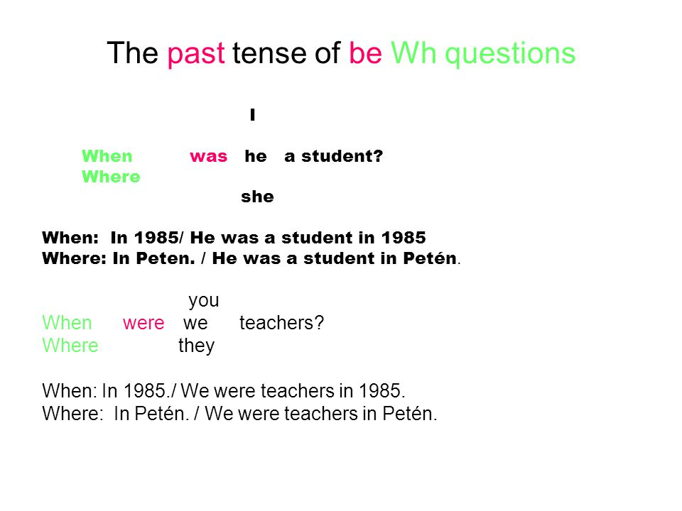 The past tense of be Wh questions I When was he a student? Where she When: In 1985/ He was a student in 1985 Where: In Peten. / He was a student in Pe