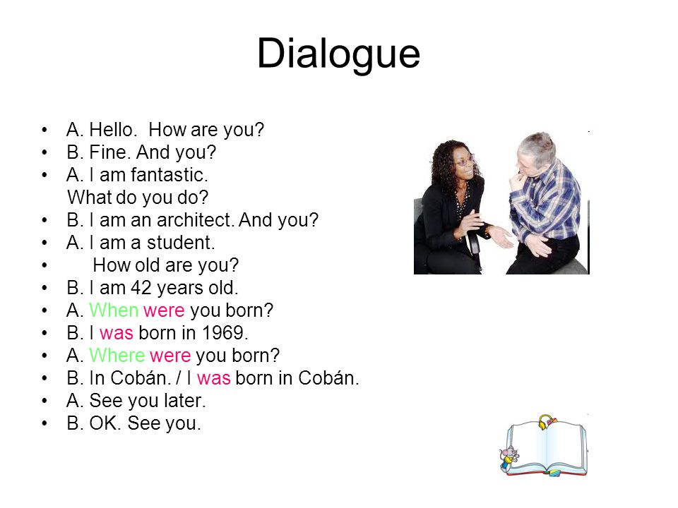 Dialogue A. Hello. How are you? B. Fine. And you? A. I am fantastic. What do you do? B. I am an architect. And you? A. I am a student. How old are you