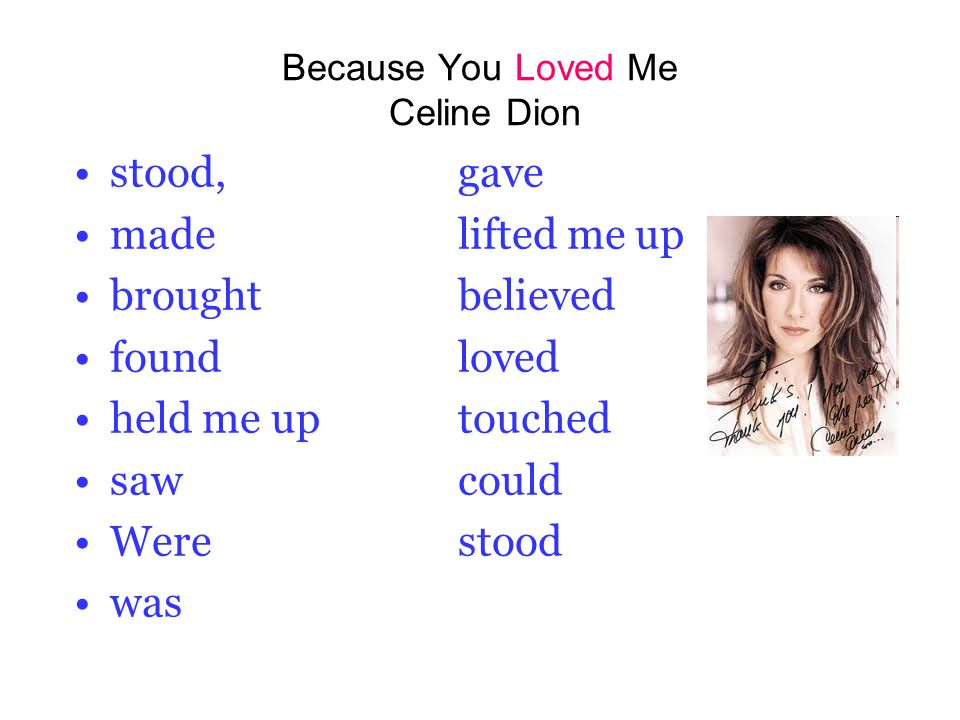 Because You Loved Me Celine Dion stood,gave madelifted me up broughtbelieved foundloved held me uptouched sawcould Werestood was