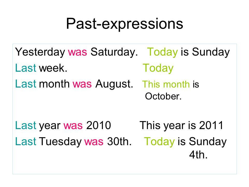 Past-expressions Yesterday was Saturday. Today is Sunday Last week. Today Last month was August. This month is October. Last year was 2010This year is