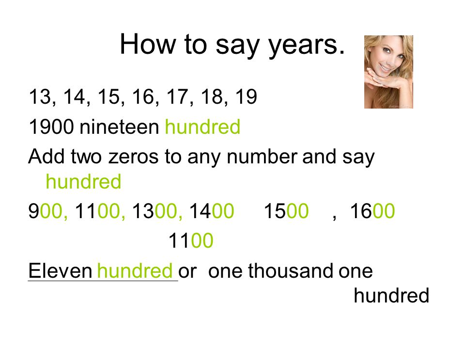 How to say years. 13, 14, 15, 16, 17, 18, 19 1900 nineteen hundred Add two zeros to any number and say hundred 900, 1100, 1300, 1400 1500, 1600 1100 E