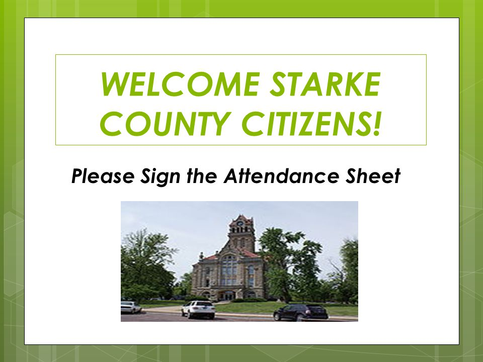 WELCOME STARKE COUNTY CITIZENS! Please Sign the Attendance Sheet