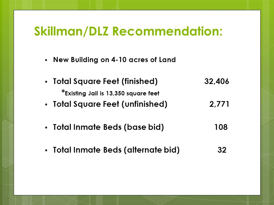 Skillman/DLZ Recommendation:  New Building on 4-10 acres of Land  Total Square Feet (finished) 32,406 * Existing Jail is 13,350 square feet  Total Square Feet (unfinished) 2,771  Total Inmate Beds (base bid) 108  Total Inmate Beds (alternate bid) 32