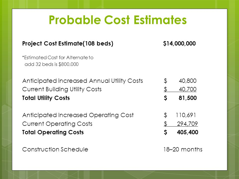 Probable Cost Estimates Project Cost Estimate(108 beds) $14,000,000 *Estimated Cost for Alternate to add 32 beds is $800,000 Anticipated increased Ann