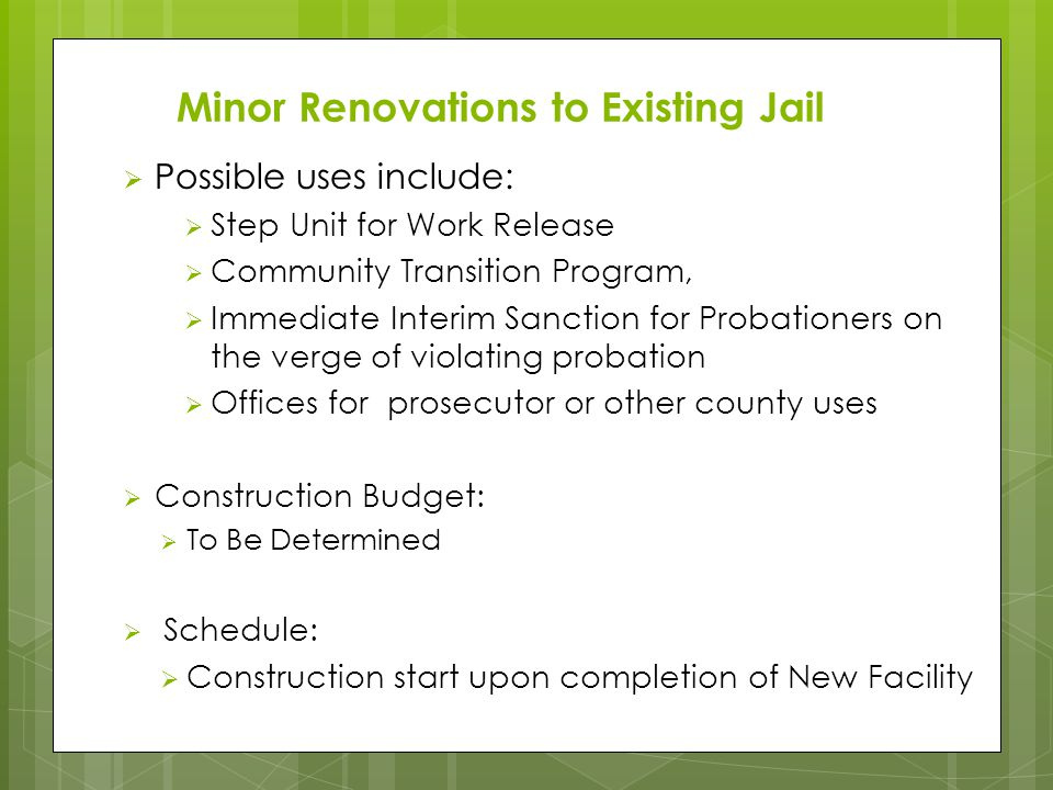  Possible uses include:  Step Unit for Work Release  Community Transition Program,  Immediate Interim Sanction for Probationers on the verge of violating probation  Offices for prosecutor or other county uses  Construction Budget:  To Be Determined  Schedule:  Construction start upon completion of New Facility Minor Renovations to Existing Jail