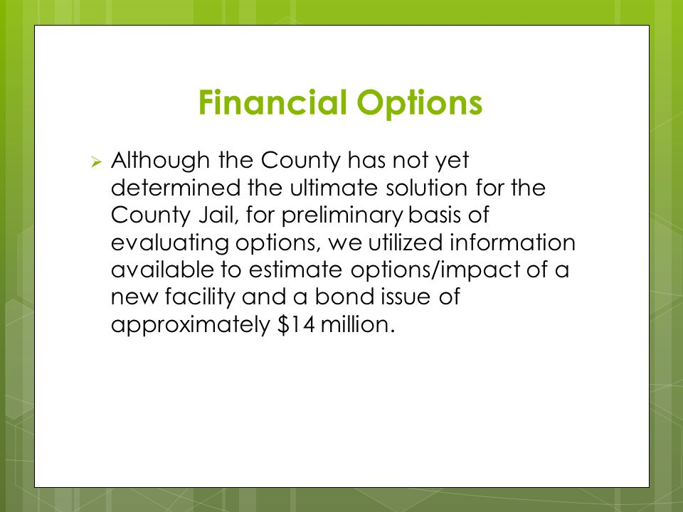 Financial Options  Although the County has not yet determined the ultimate solution for the County Jail, for preliminary basis of evaluating options, we utilized information available to estimate options/impact of a new facility and a bond issue of approximately $14 million.