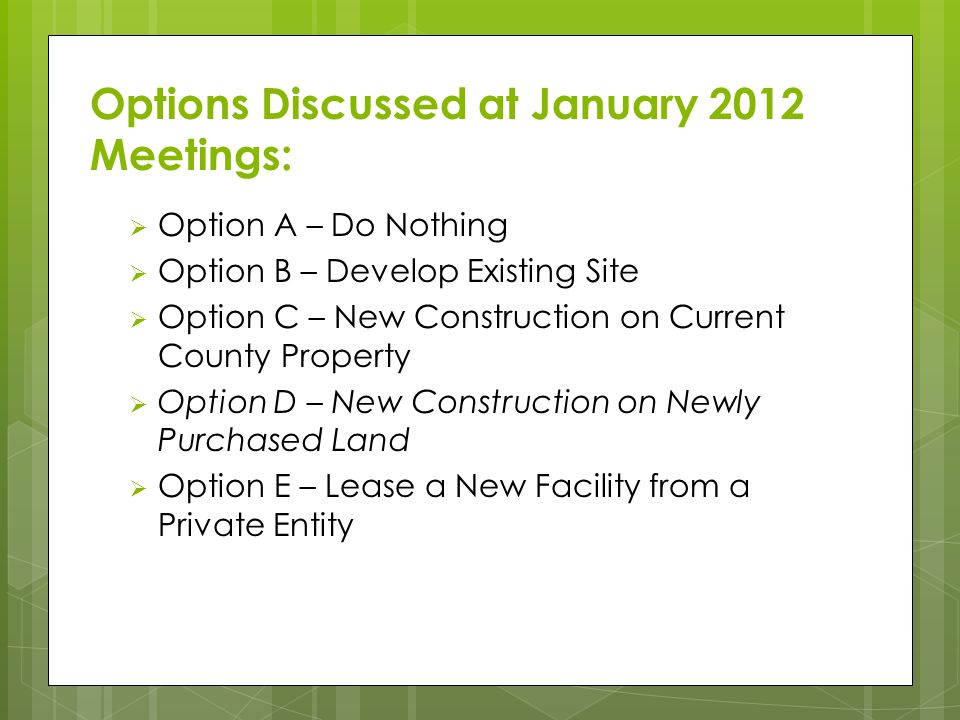 Options Discussed at January 2012 Meetings:  Option A – Do Nothing  Option B – Develop Existing Site  Option C – New Construction on Current County Property  Option D – New Construction on Newly Purchased Land  Option E – Lease a New Facility from a Private Entity