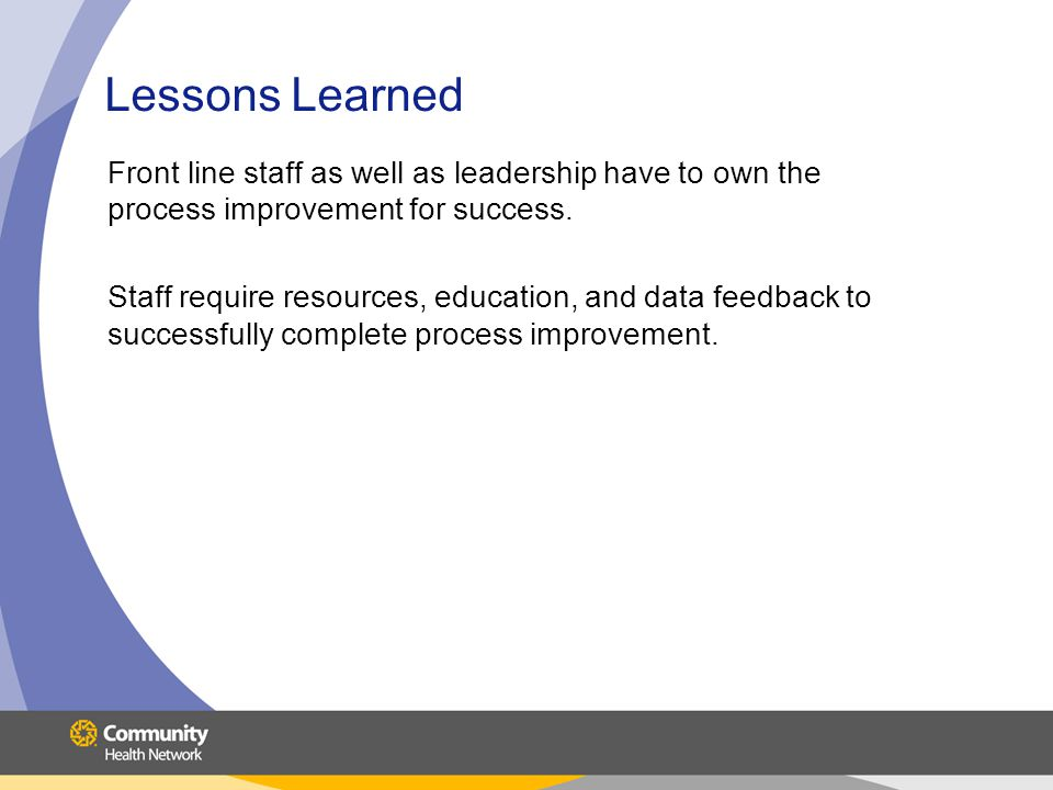 Lessons Learned Front line staff as well as leadership have to own the process improvement for success.