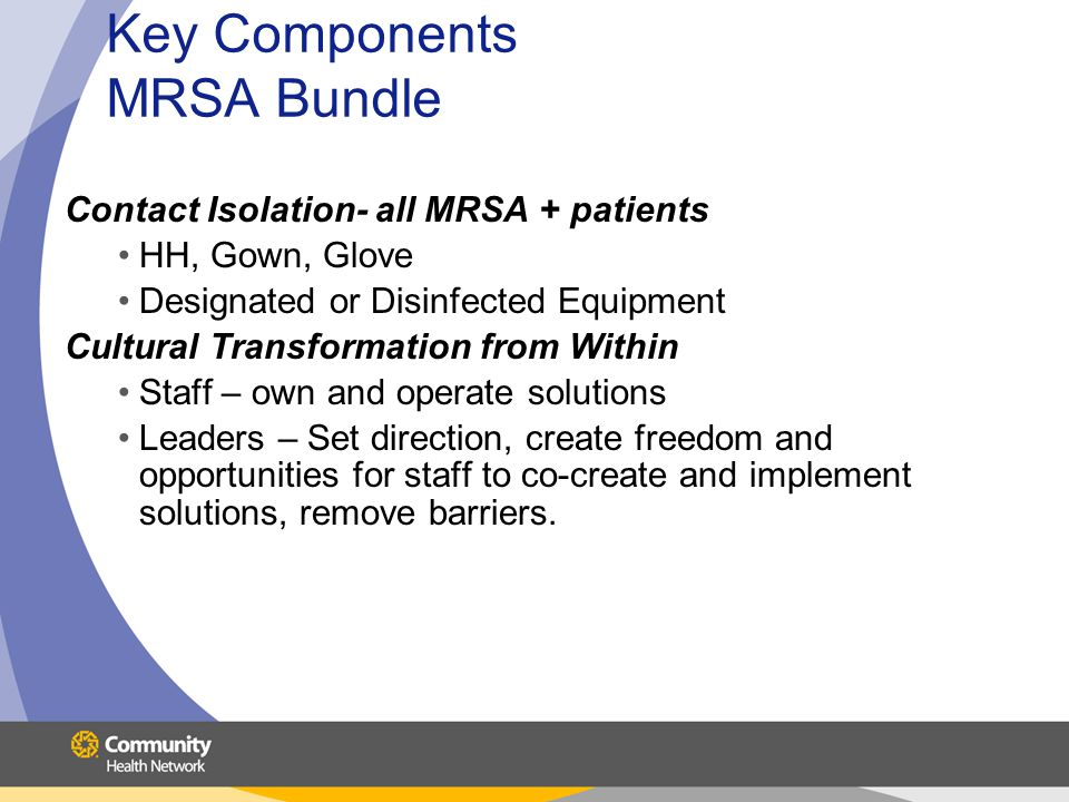 Key Components MRSA Bundle Contact Isolation- all MRSA + patients HH, Gown, Glove Designated or Disinfected Equipment Cultural Transformation from Within Staff – own and operate solutions Leaders – Set direction, create freedom and opportunities for staff to co-create and implement solutions, remove barriers.
