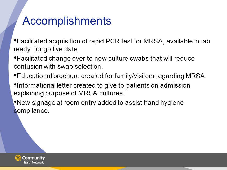 Accomplishments Facilitated acquisition of rapid PCR test for MRSA, available in lab ready for go live date. Facilitated change over to new culture sw