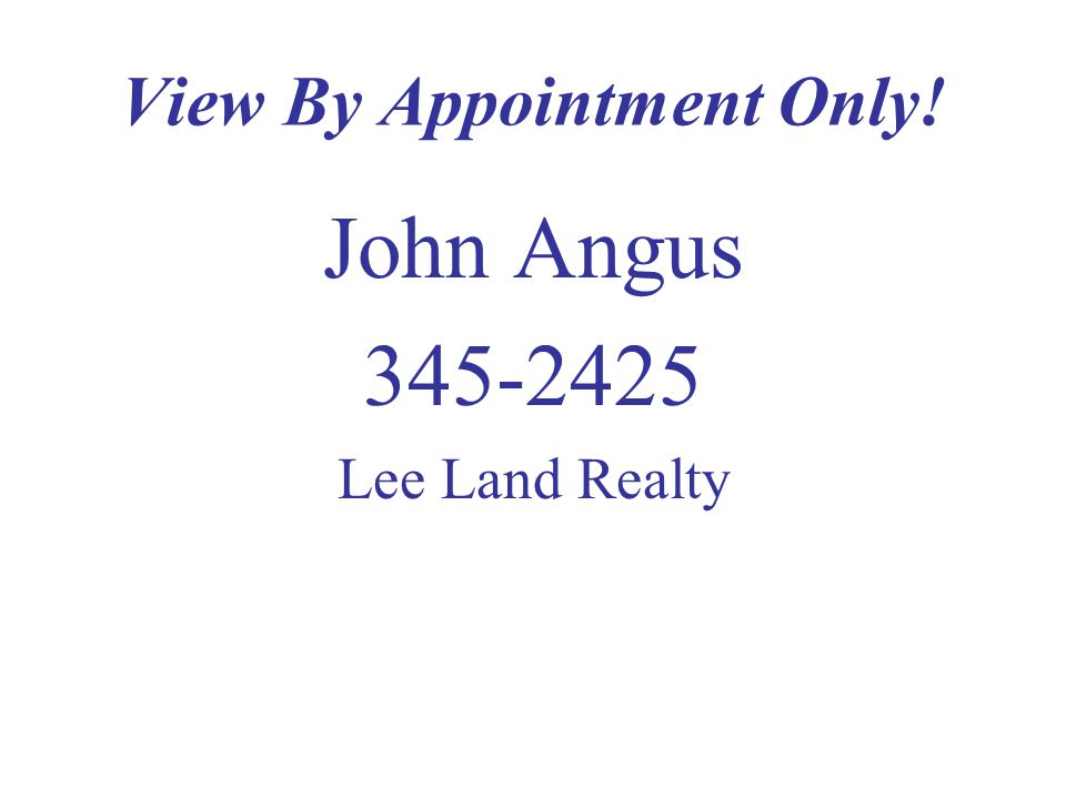 View By Appointment Only! John Angus 345-2425 Lee Land Realty