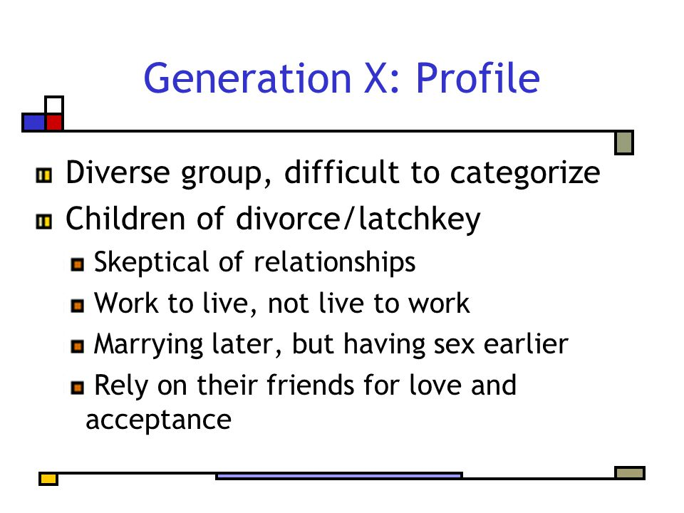 Diverse group, difficult to categorize Children of divorce/latchkey Skeptical of relationships Work to live, not live to work Marrying later, but havi