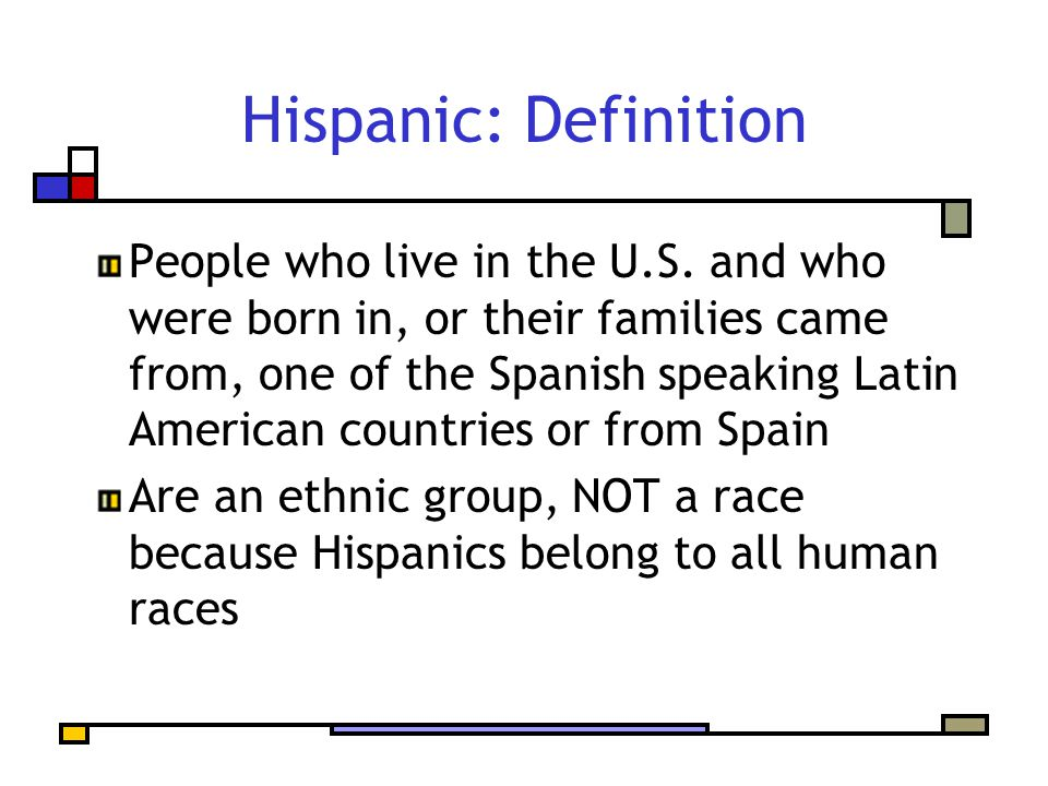Hispanic: Definition People who live in the U.S. and who were born in, or their families came from, one of the Spanish speaking Latin American countri