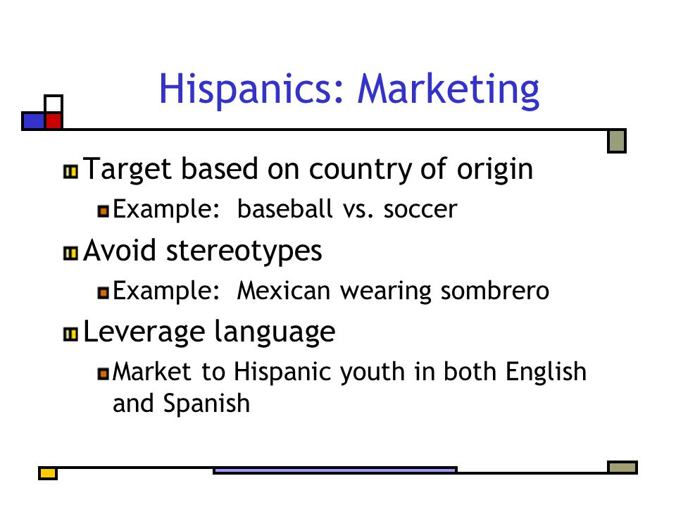 Target based on country of origin Example: baseball vs. soccer Avoid stereotypes Example: Mexican wearing sombrero Leverage language Market to Hispani