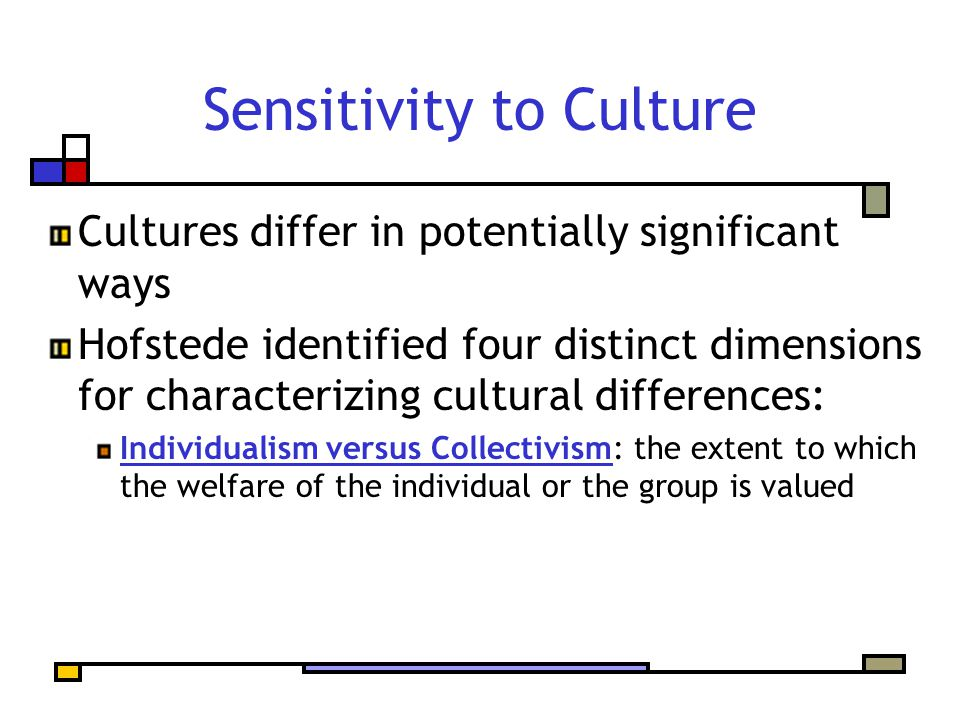 Sensitivity to Culture Cultures differ in potentially significant ways Hofstede identified four distinct dimensions for characterizing cultural differ