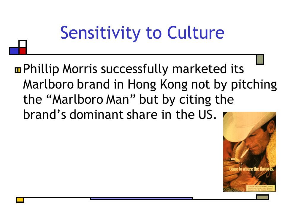 "Sensitivity to Culture Phillip Morris successfully marketed its Marlboro brand in Hong Kong not by pitching the ""Marlboro Man"" but by citing the brand"