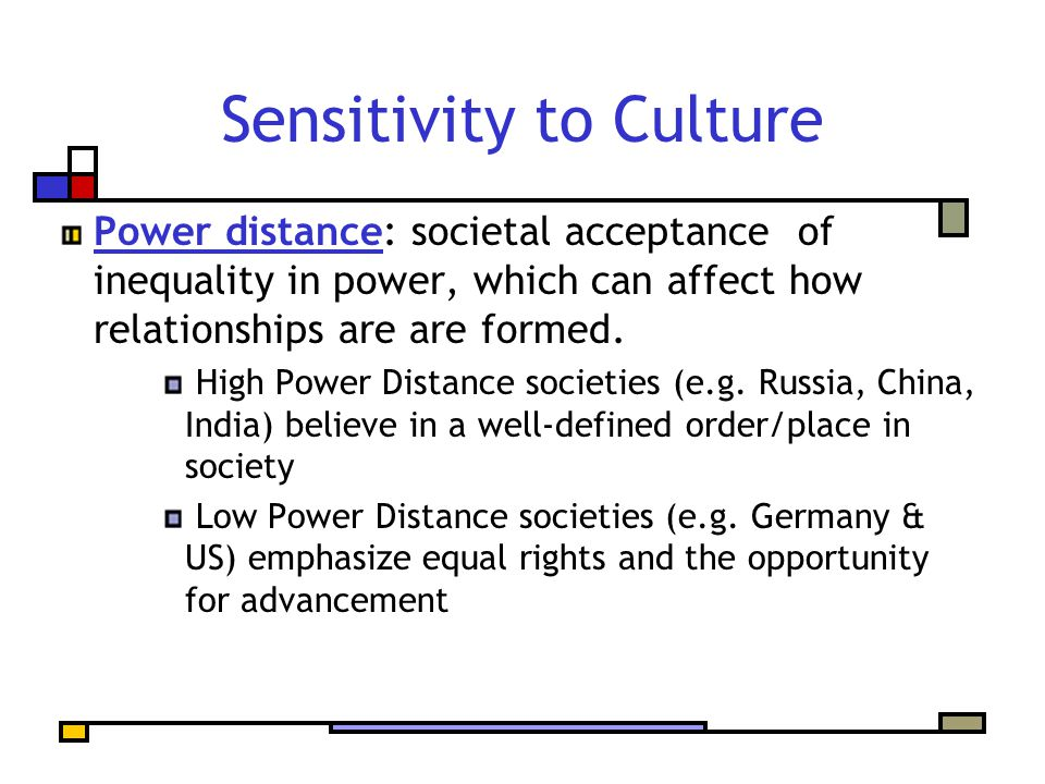 Sensitivity to Culture Power distance: societal acceptance of inequality in power, which can affect how relationships are are formed. High Power Dista