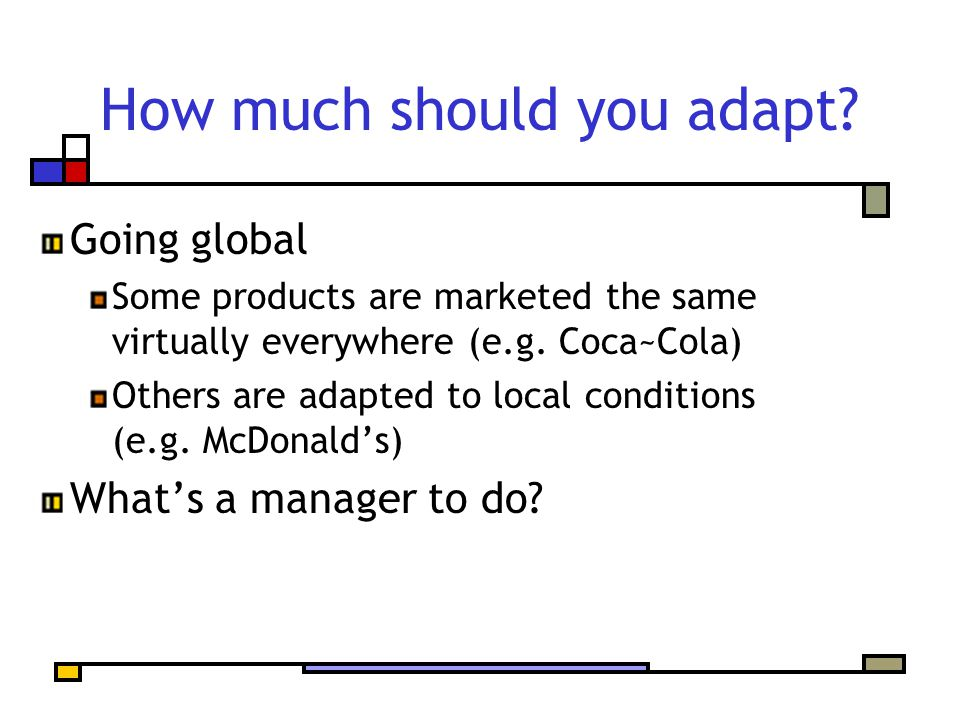 How much should you adapt? Going global Some products are marketed the same virtually everywhere (e.g. Coca~Cola) Others are adapted to local conditio