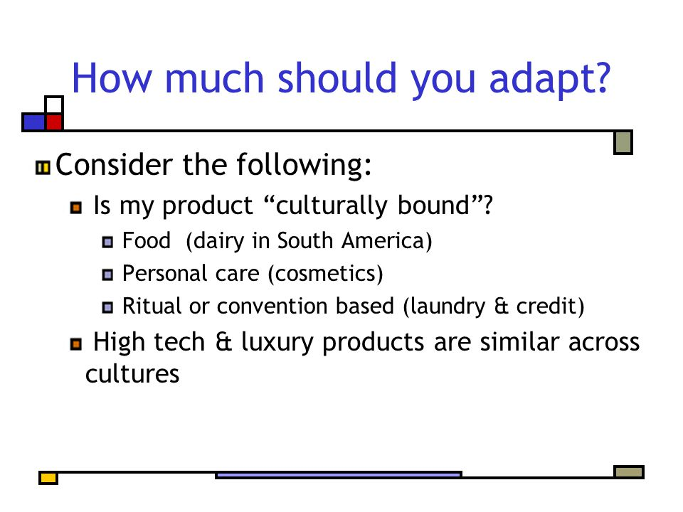"How much should you adapt? Consider the following: Is my product ""culturally bound""? Food (dairy in South America) Personal care (cosmetics) Ritual or"