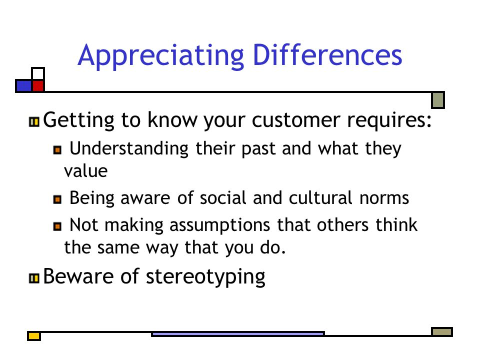 Appreciating Differences Getting to know your customer requires: Understanding their past and what they value Being aware of social and cultural norms