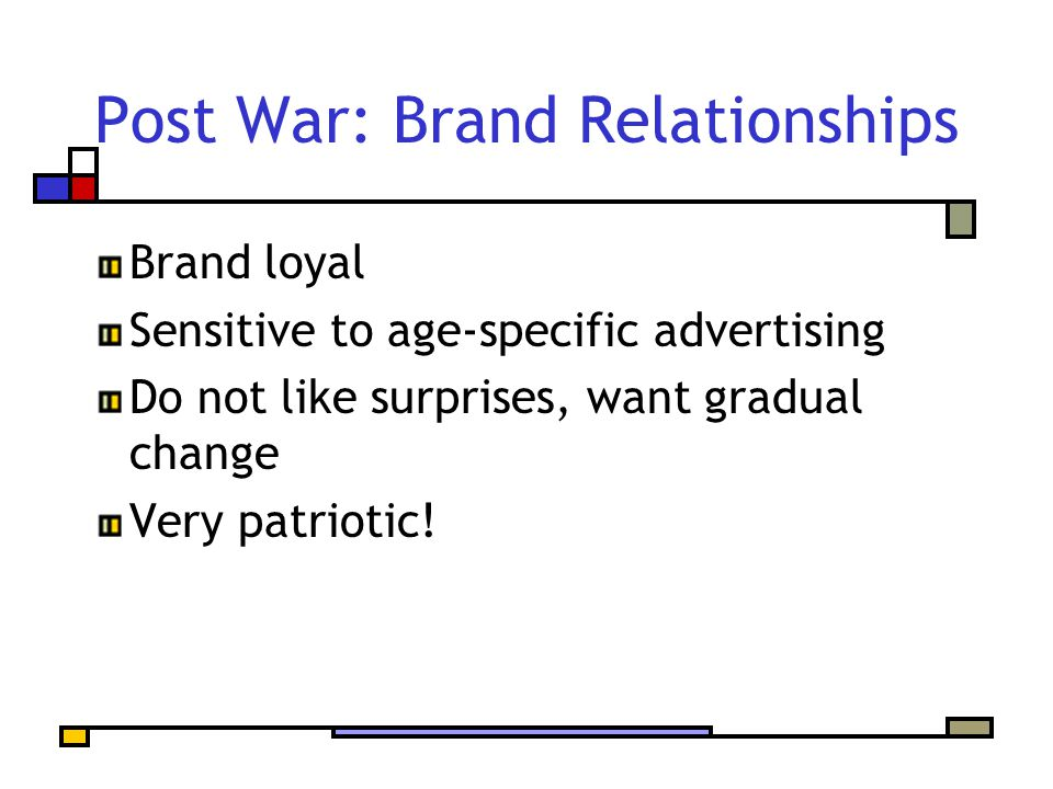 Post War: Brand Relationships Brand loyal Sensitive to age-specific advertising Do not like surprises, want gradual change Very patriotic!