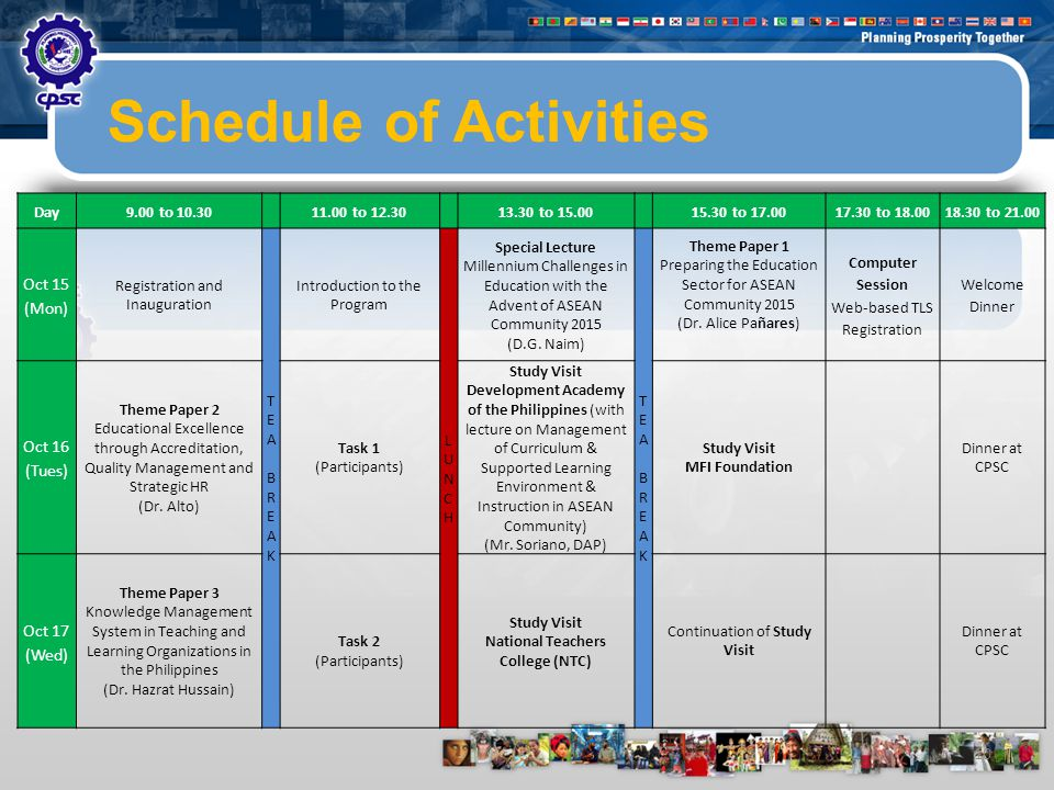 10 Schedule of Activities Day9.00 to 10.3011.00 to 12.3013.30 to 15.0015.30 to 17.0017.30 to 18.0018.30 to 21.00 Oct 15 (Mon) Registration and Inauguration TEABREAKTEABREAK Introduction to the Program LUNCHLUNCH Special Lecture Millennium Challenges in Education with the Advent of ASEAN Community 2015 (D.G.