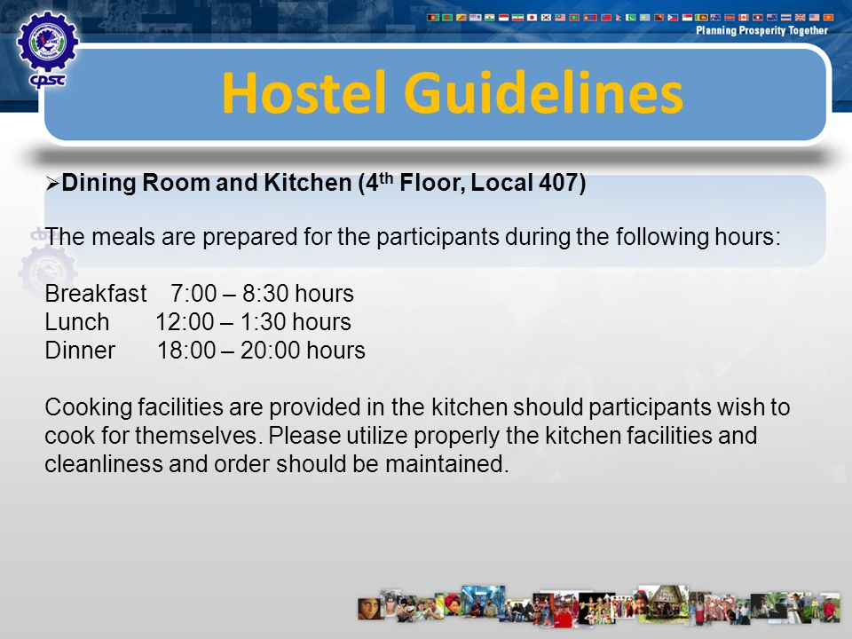 Hostel Guidelines  Dining Room and Kitchen (4 th Floor, Local 407) The meals are prepared for the participants during the following hours: Breakfast 7:00 – 8:30 hours Lunch 12:00 – 1:30 hours Dinner 18:00 – 20:00 hours Cooking facilities are provided in the kitchen should participants wish to cook for themselves.