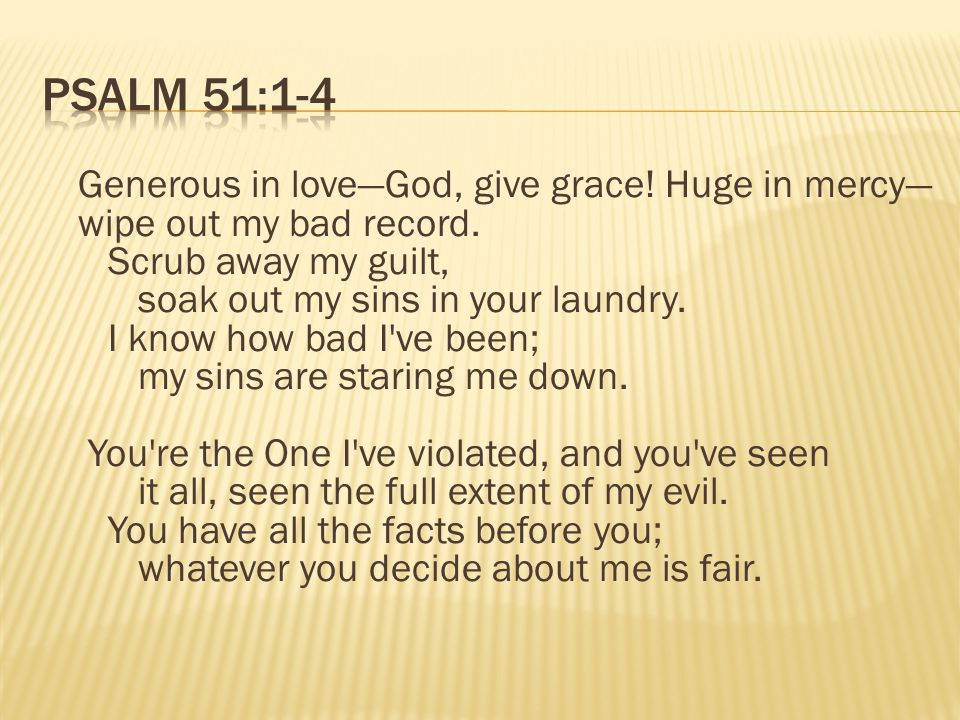 Generous in love—God, give grace.Huge in mercy— wipe out my bad record.