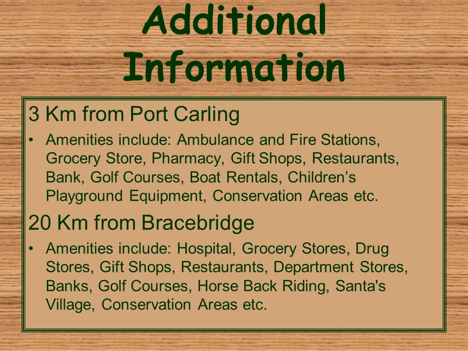 Additional Information 3 Km from Port Carling Amenities include: Ambulance and Fire Stations, Grocery Store, Pharmacy, Gift Shops, Restaurants, Bank, Golf Courses, Boat Rentals, Children's Playground Equipment, Conservation Areas etc.