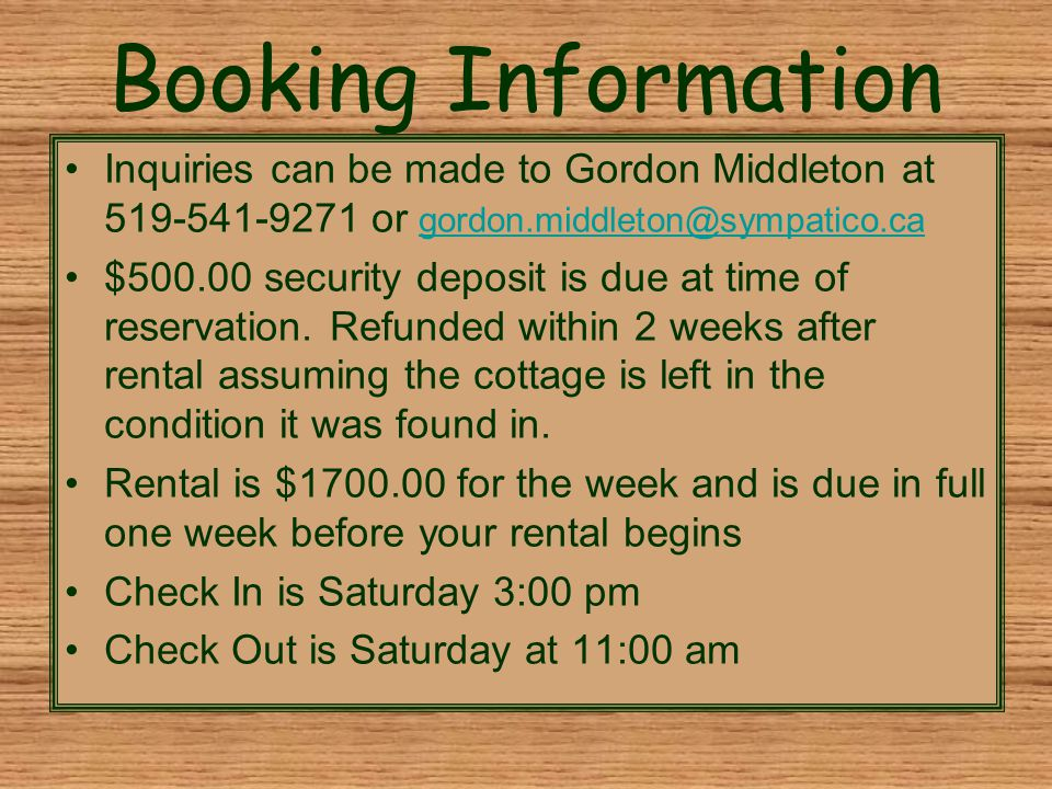 Booking Information Inquiries can be made to Gordon Middleton at 519-541-9271 or gordon.middleton@sympatico.ca gordon.middleton@sympatico.ca $500.00 security deposit is due at time of reservation.