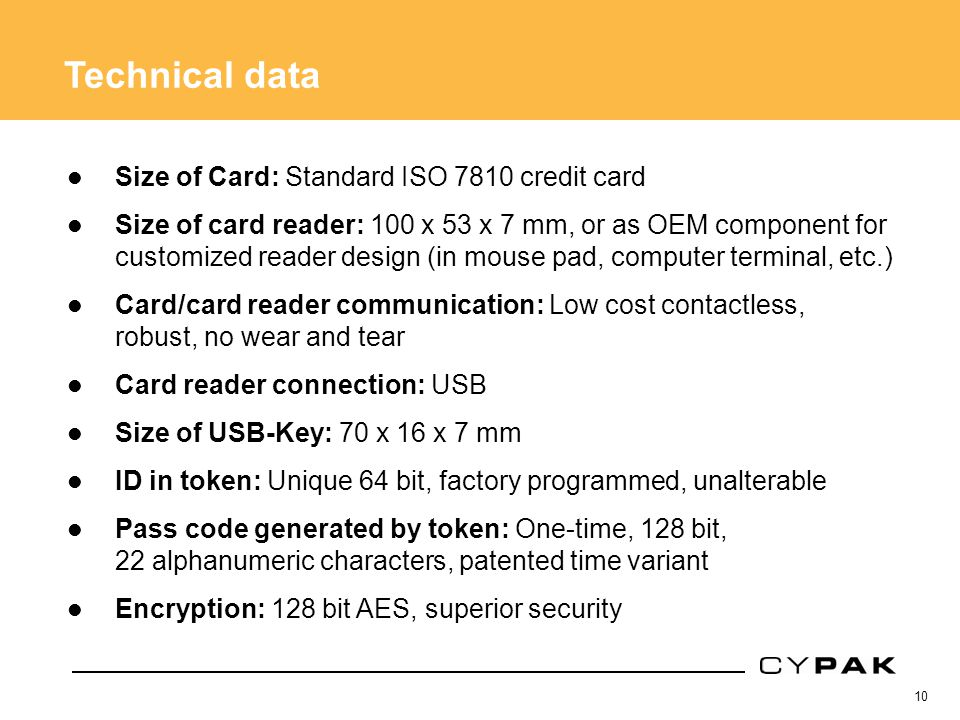 10 Technical data Size of Card: Standard ISO 7810 credit card Size of card reader: 100 x 53 x 7 mm, or as OEM component for customized reader design (