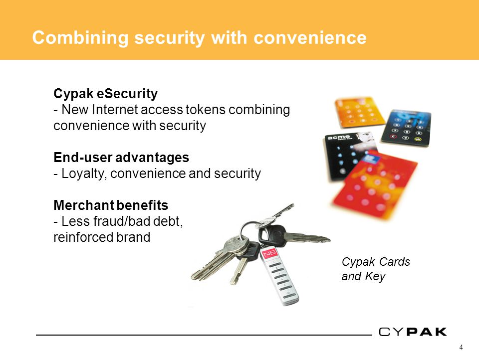 4 Combining security with convenience Cypak eSecurity - New Internet access tokens combining convenience with security End-user advantages - Loyalty, convenience and security Merchant benefits - Less fraud/bad debt, reinforced brand Cypak Cards and Key
