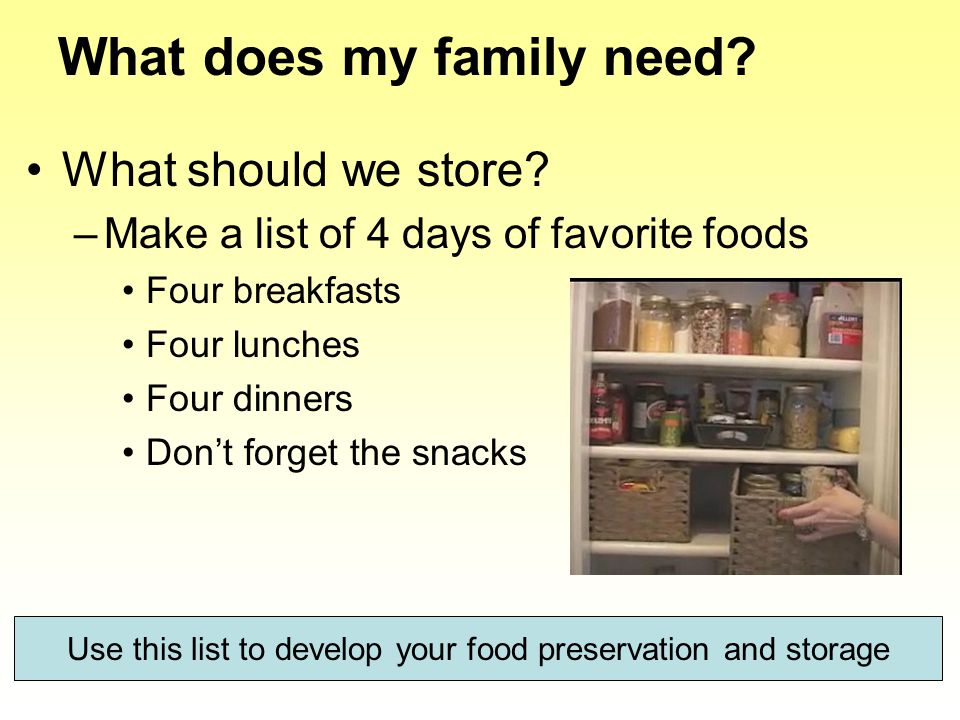 What does my family need? What should we store? –Make a list of 4 days of favorite foods Four breakfasts Four lunches Four dinners Don't forget the sn