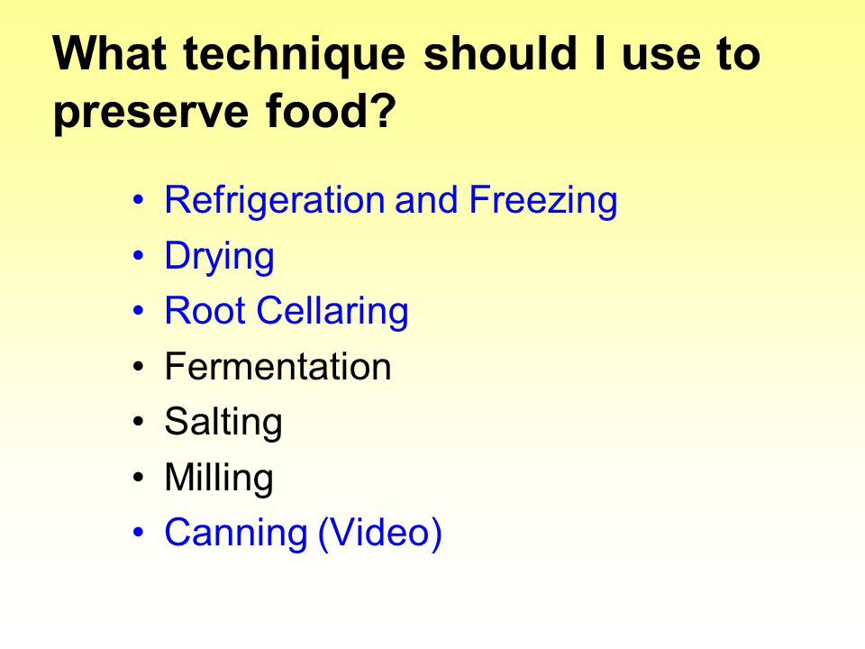 What technique should I use to preserve food? Refrigeration and Freezing Drying Root Cellaring Fermentation Salting Milling Canning (Video)