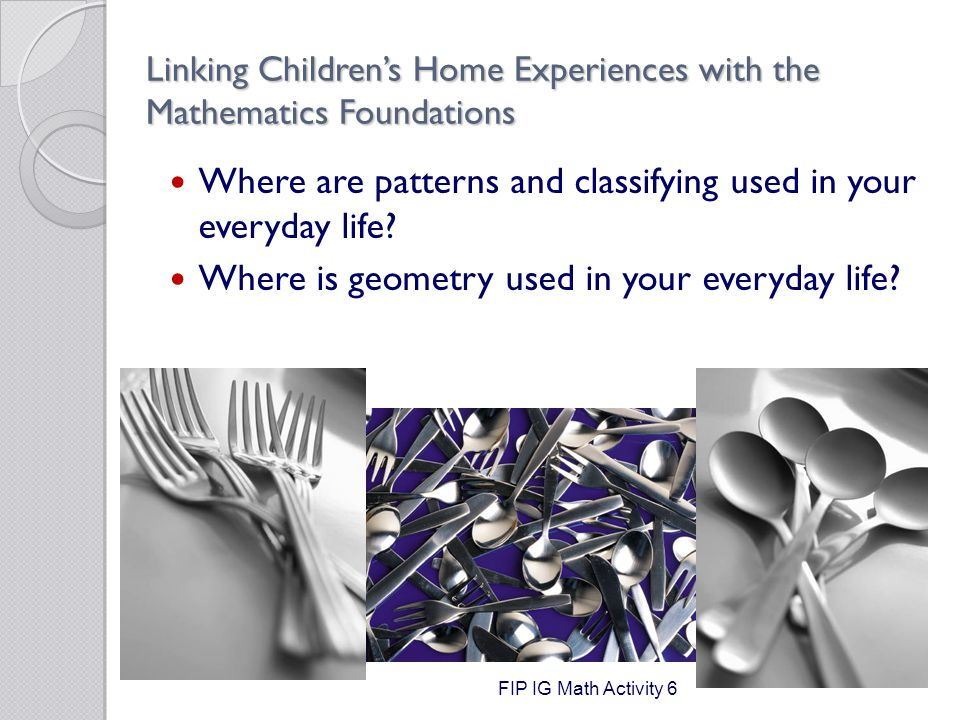 Linking Children's Home Experiences with the Mathematics Foundations Where are patterns and classifying used in your everyday life.