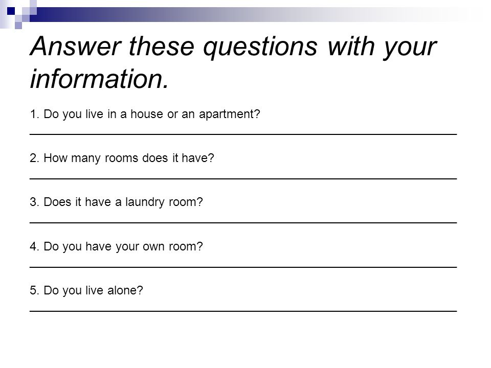 Answer these questions with your information. 1. Do you live in a house or an apartment? _____________________________________________________________
