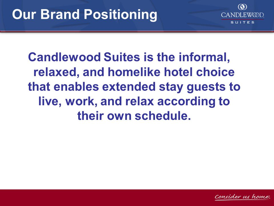Our Brand Positioning Candlewood Suites is the informal, relaxed, and homelike hotel choice that enables extended stay guests to live, work, and relax according to their own schedule.