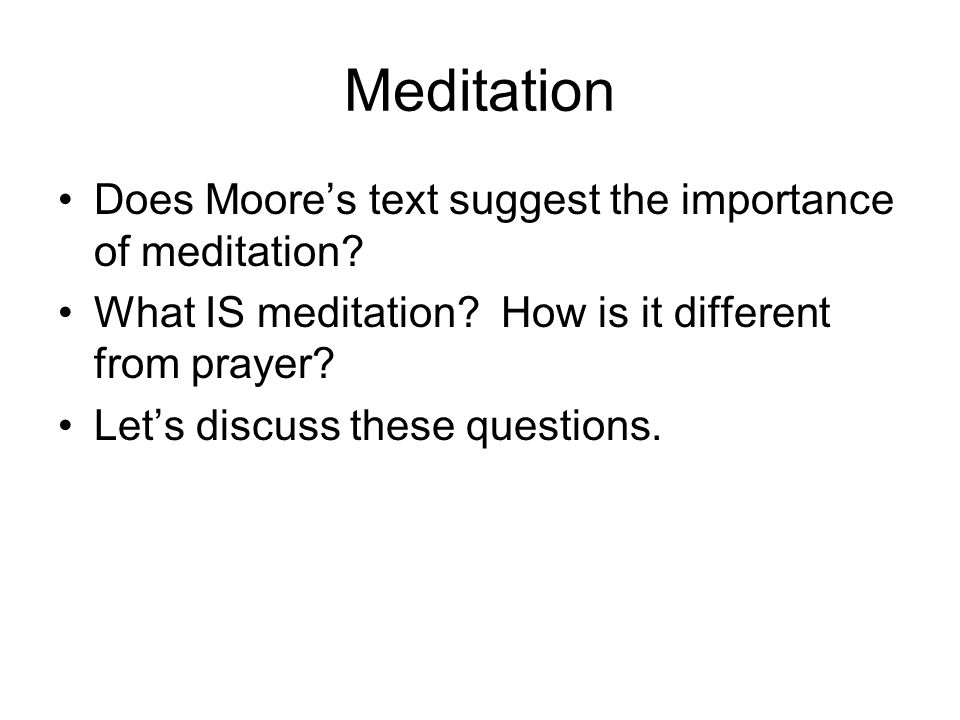Meditation Does Moore's text suggest the importance of meditation? What IS meditation? How is it different from prayer? Let's discuss these questions.