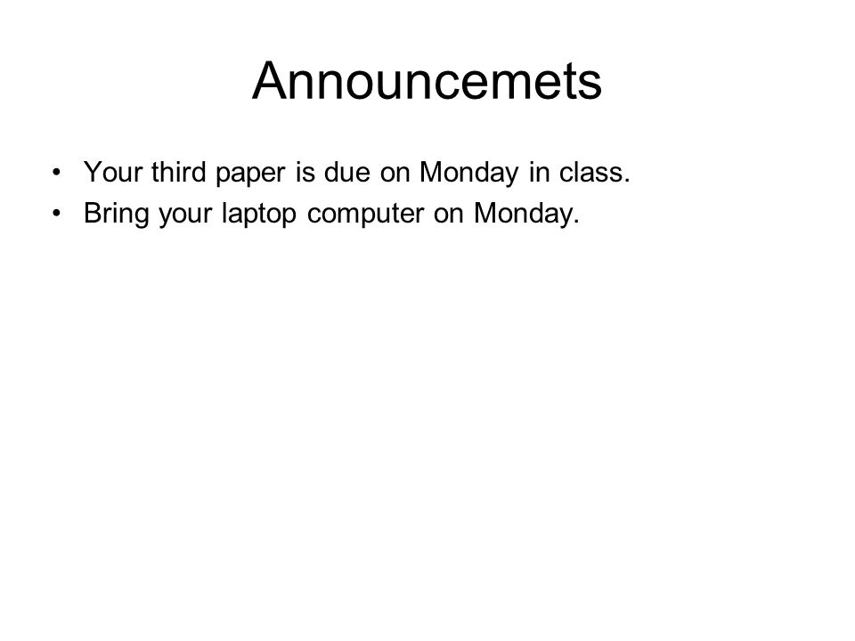 Announcemets Your third paper is due on Monday in class. Bring your laptop computer on Monday.
