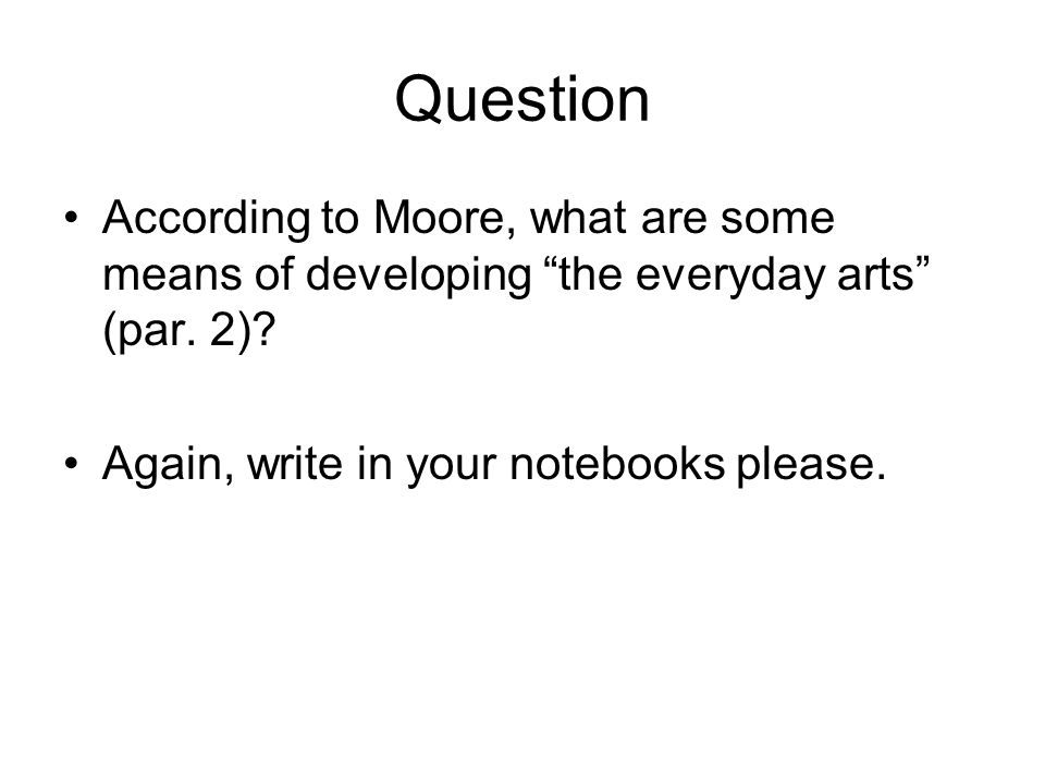 """Question According to Moore, what are some means of developing """"the everyday arts"""" (par. 2)? Again, write in your notebooks please."""